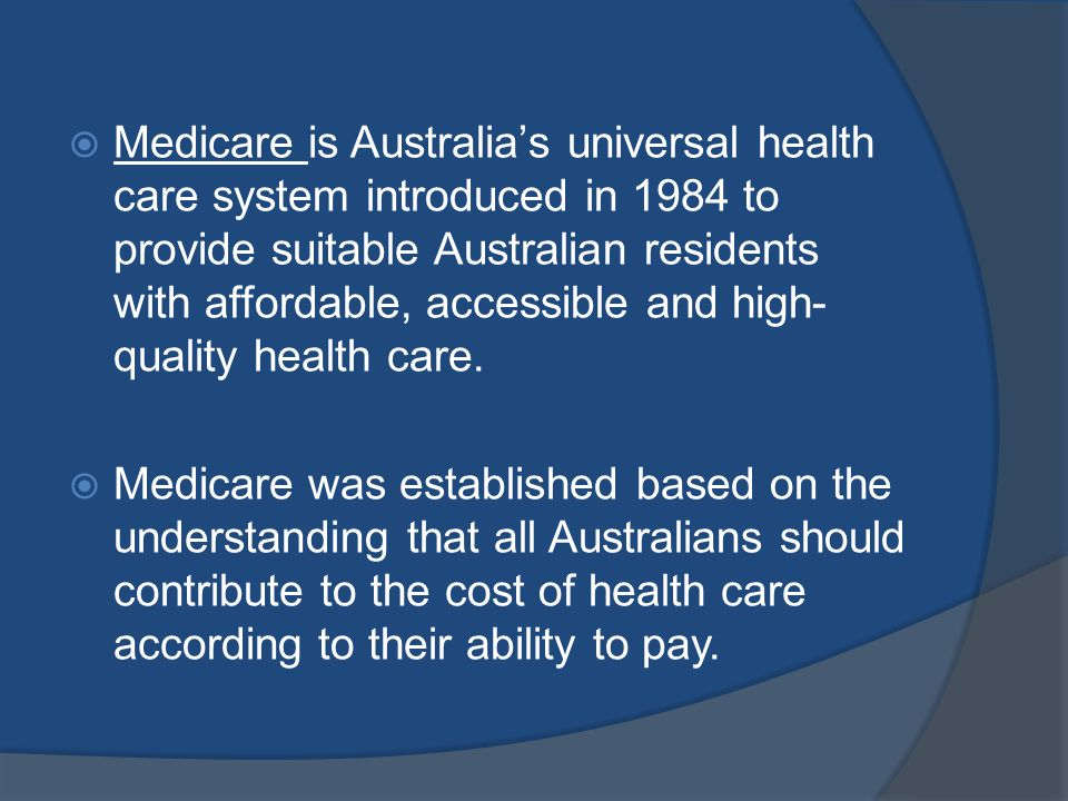 Medicare is Australias universal health care system introduced in 1984 to provide suitable Australian residents with affordable, accessible and high- quality health care.