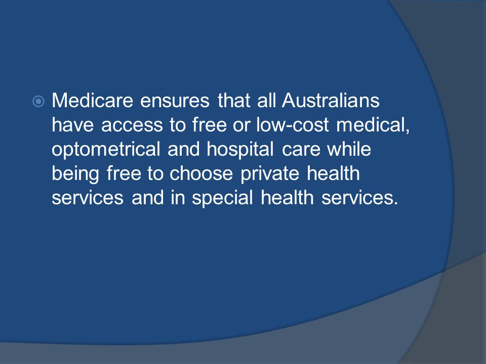 Medicare ensures that all Australians have access to free or low-cost medical, optometrical and hospital care while being free to choose private health services and in special health services.