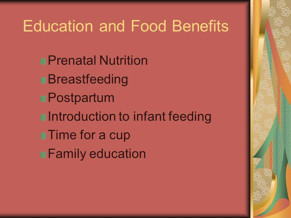 Education and Food Benefits Prenatal Nutrition Breastfeeding Postpartum Introduction to infant feeding Time for a cup Family education