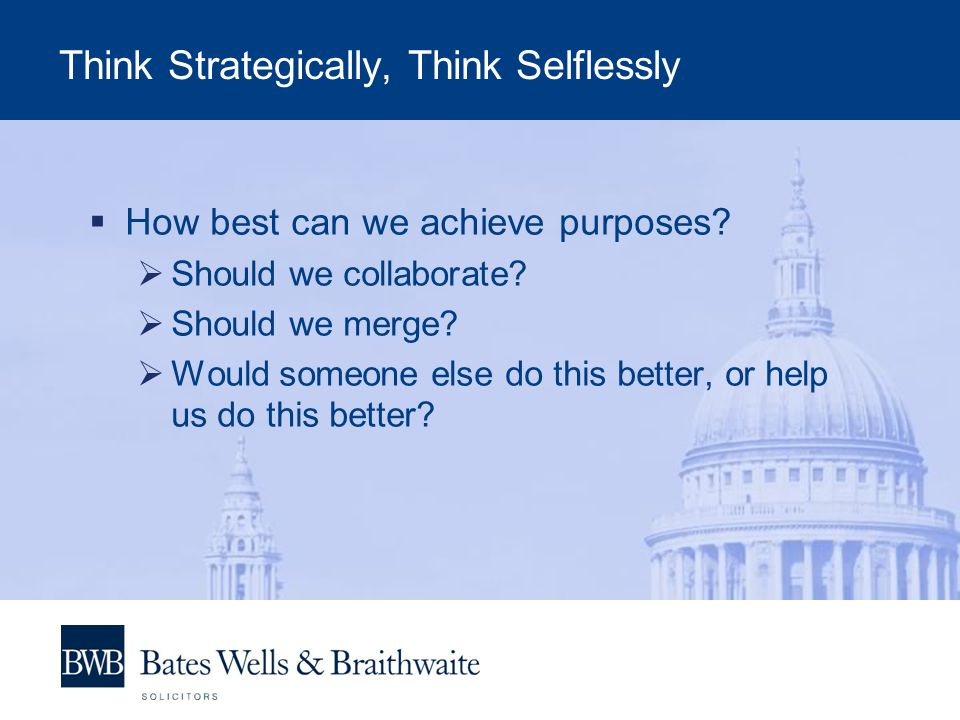 Think Strategically, Think Selflessly How best can we achieve purposes.