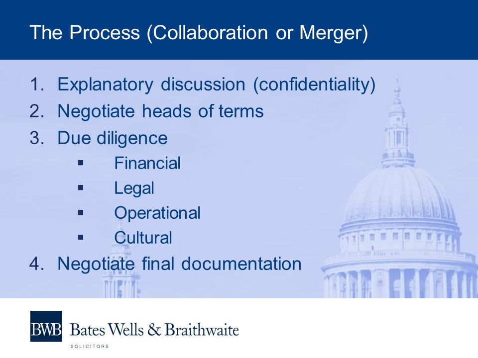 The Process (Collaboration or Merger) 1.Explanatory discussion (confidentiality) 2.Negotiate heads of terms 3.Due diligence Financial Legal Operational Cultural 4.Negotiate final documentation