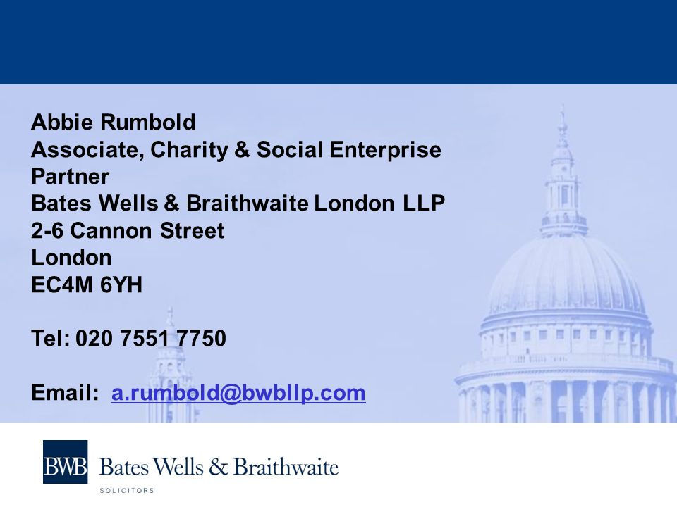 Abbie Rumbold Associate, Charity & Social Enterprise Partner Bates Wells & Braithwaite London LLP 2-6 Cannon Street London EC4M 6YH Tel: 020 7551 7750 Email: a.rumbold@bwbllp.coma.rumbold@bwbllp.com