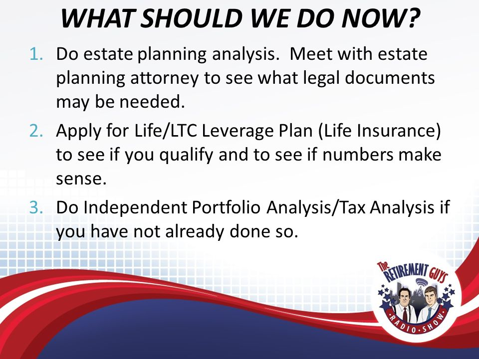WHAT SHOULD WE DO NOW. 1.Do estate planning analysis.