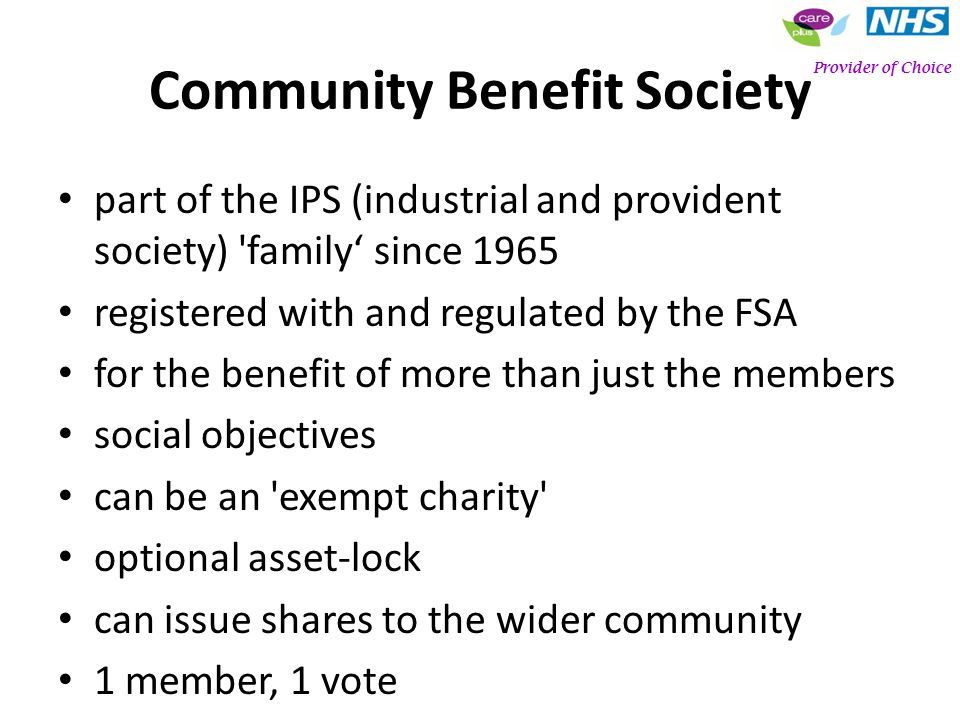 Community Benefit Society part of the IPS (industrial and provident society) family since 1965 registered with and regulated by the FSA for the benefit of more than just the members social objectives can be an exempt charity optional asset-lock can issue shares to the wider community 1 member, 1 vote Provider of Choice