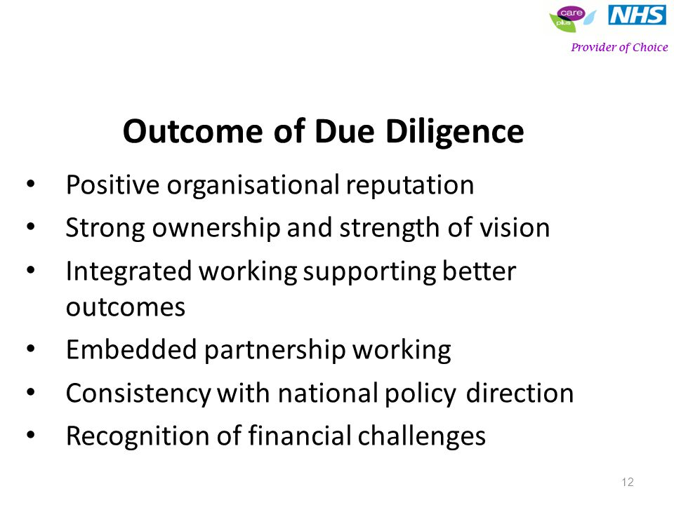 12 Outcome of Due Diligence Positive organisational reputation Strong ownership and strength of vision Integrated working supporting better outcomes Embedded partnership working Consistency with national policy direction Recognition of financial challenges Provider of Choice
