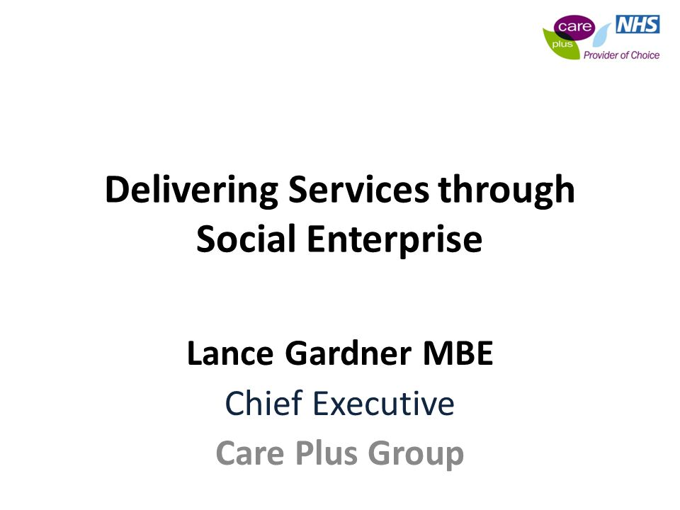 Delivering Services through Social Enterprise Lance Gardner MBE Chief Executive Care Plus Group