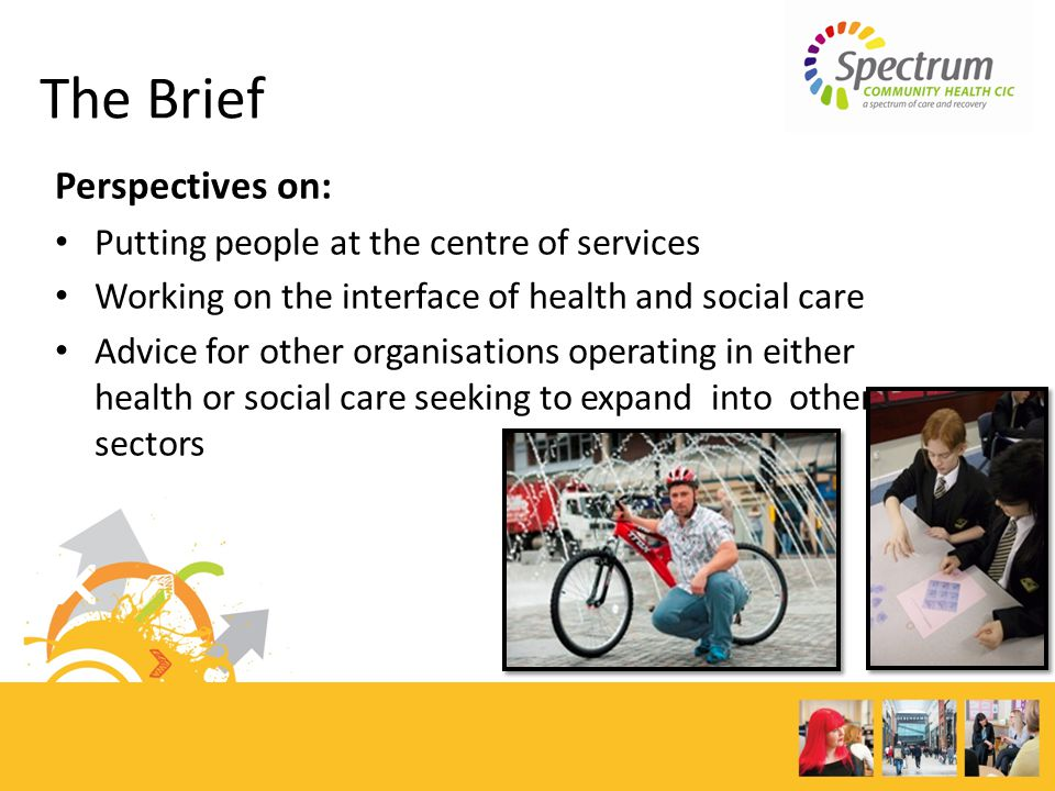 The Brief Perspectives on: Putting people at the centre of services Working on the interface of health and social care Advice for other organisations operating in either health or social care seeking to expand into other sectors
