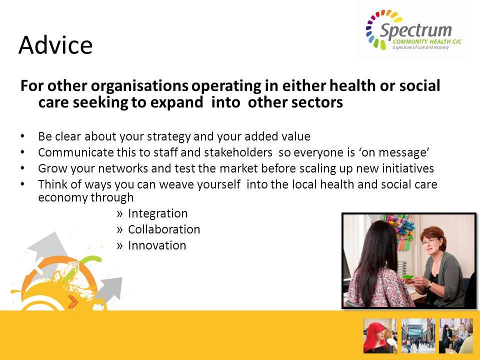 For other organisations operating in either health or social care seeking to expand into other sectors Be clear about your strategy and your added value Communicate this to staff and stakeholders so everyone is on message Grow your networks and test the market before scaling up new initiatives Think of ways you can weave yourself into the local health and social care economy through » Integration » Collaboration » Innovation Advice