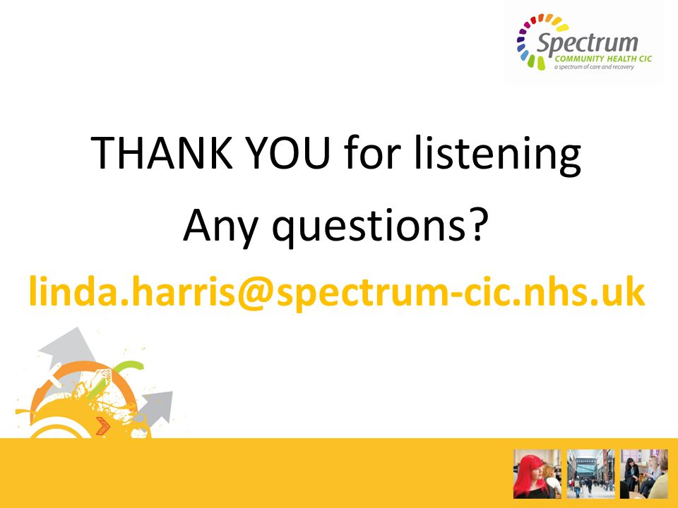 THANK YOU for listening Any questions? linda.harris@spectrum-cic.nhs.uk