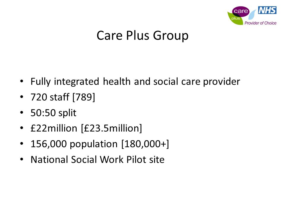 Care Plus Group Fully integrated health and social care provider 720 staff [789] 50:50 split £22million [£23.5million] 156,000 population [180,000+] National Social Work Pilot site