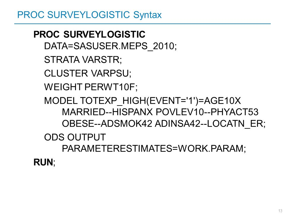 13 PROC SURVEYLOGISTIC Syntax PROC SURVEYLOGISTIC DATA=SASUSER.MEPS_2010; STRATA VARSTR; CLUSTER VARPSU; WEIGHT PERWT10F; MODEL TOTEXP_HIGH(EVENT='1')