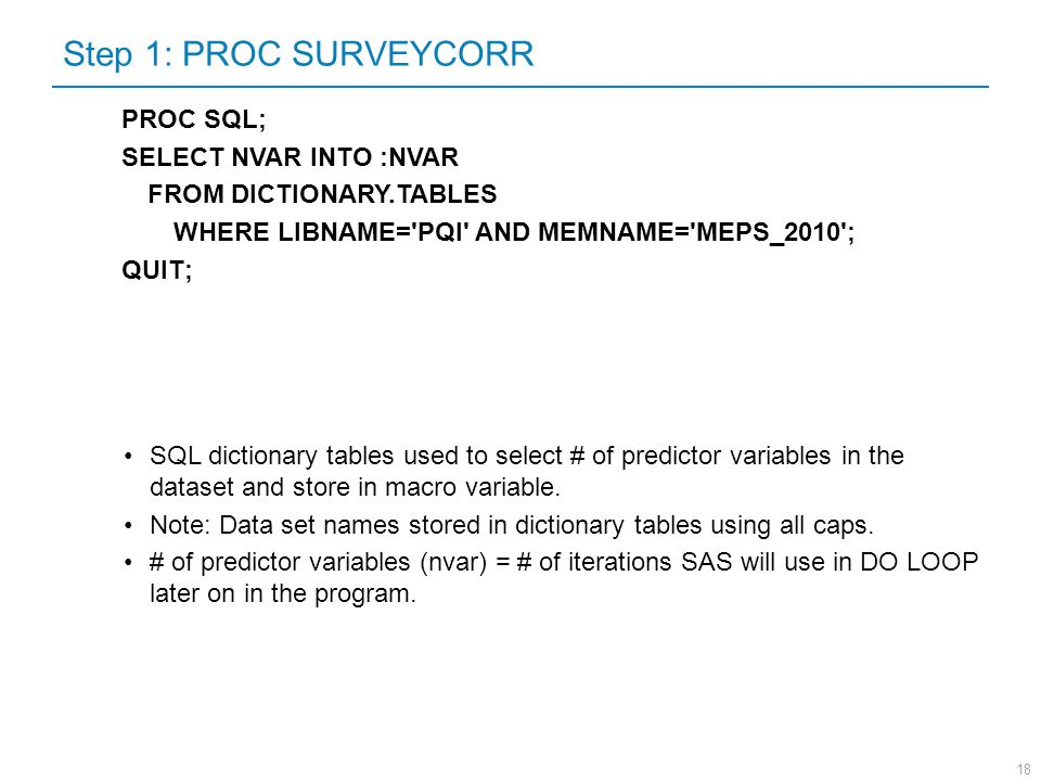 18 Step 1: PROC SURVEYCORR PROC SQL; SELECT NVAR INTO :NVAR FROM DICTIONARY.TABLES WHERE LIBNAME='PQI' AND MEMNAME='MEPS_2010'; QUIT; SQL dictionary t