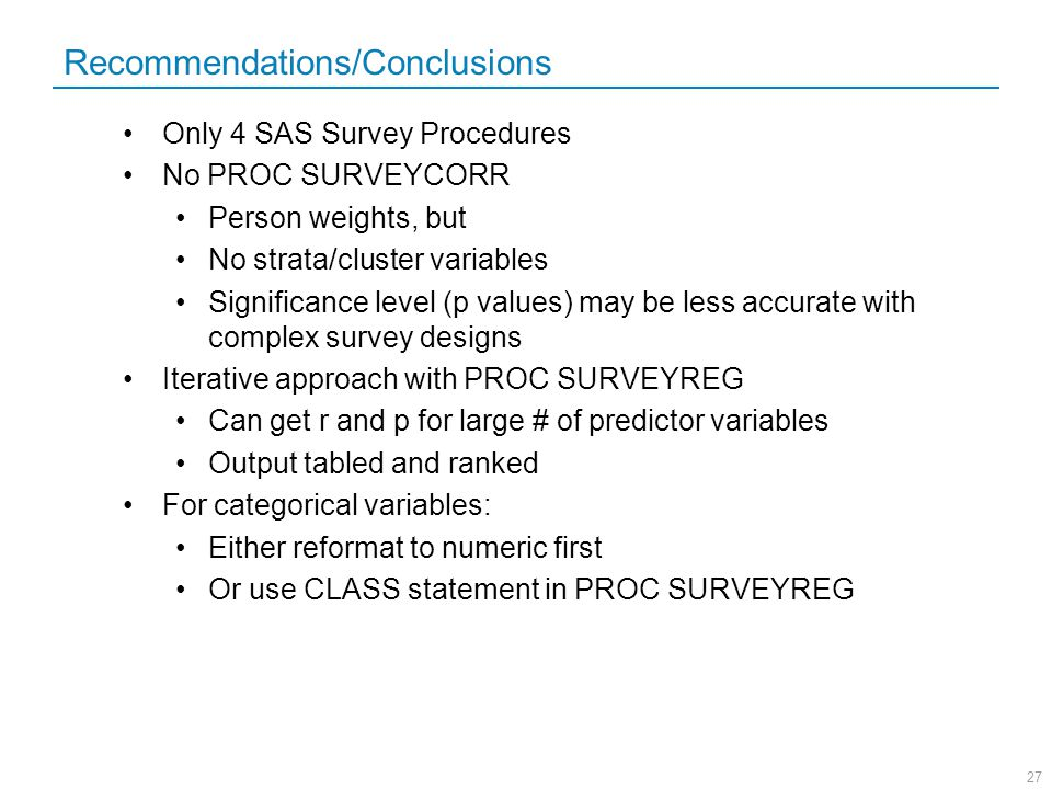 27 Recommendations/Conclusions Only 4 SAS Survey Procedures No PROC SURVEYCORR Person weights, but No strata/cluster variables Significance level (p v
