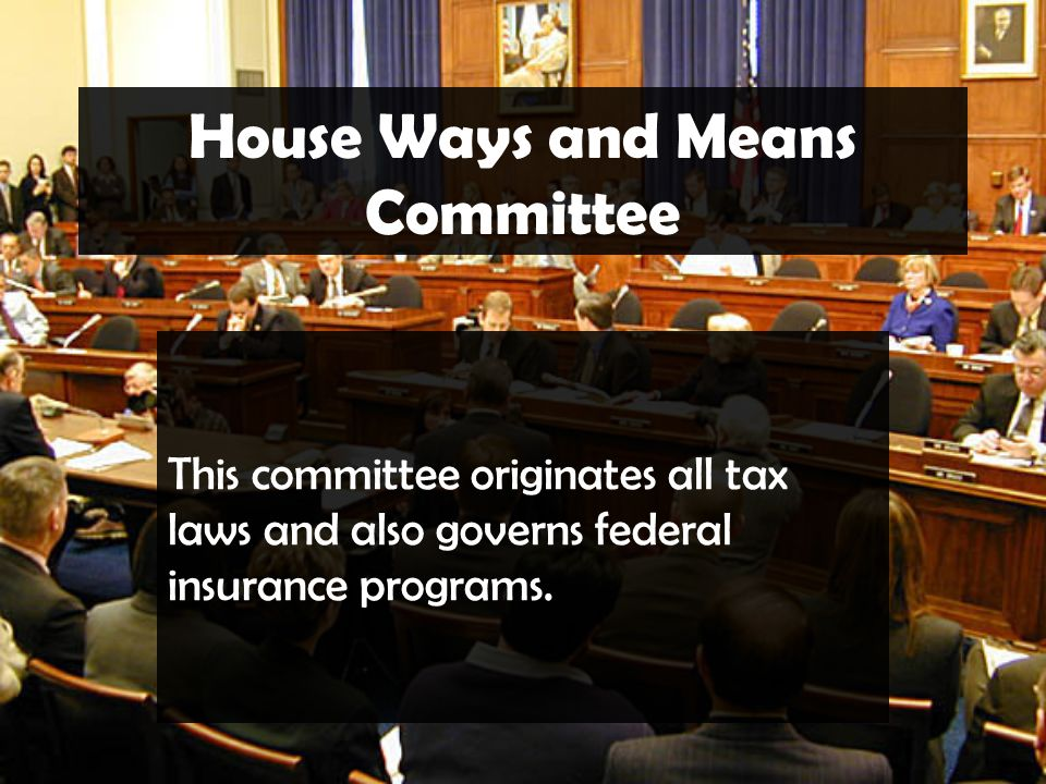 House Ways and Means Committee This committee originates all tax laws and also governs federal insurance programs.