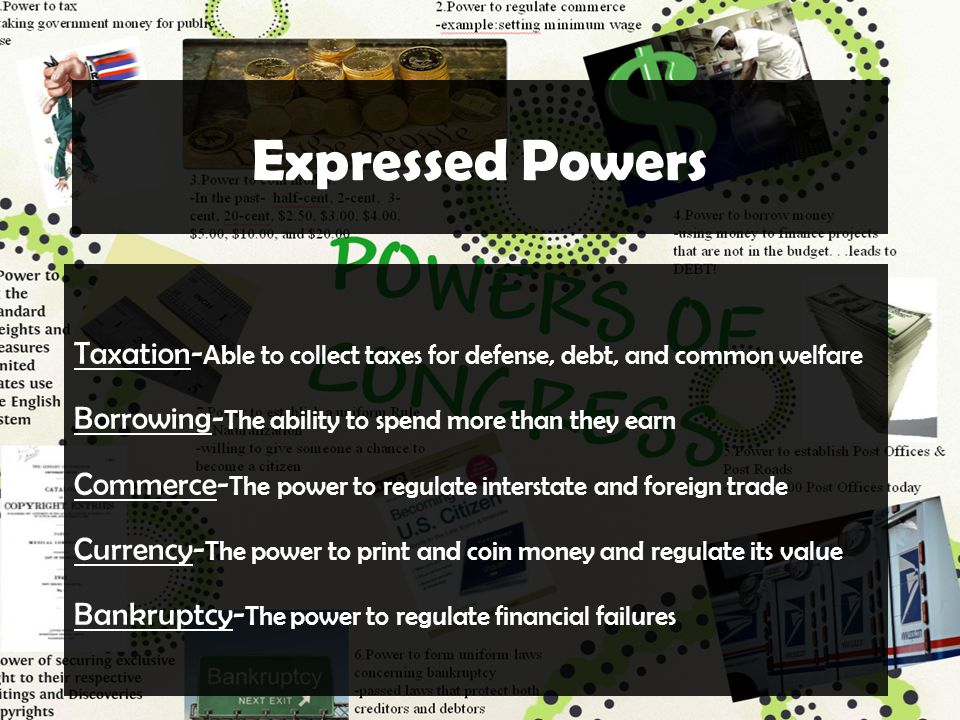 Expressed Powers Taxation- Able to collect taxes for defense, debt, and common welfare Borrowing- The ability to spend more than they earn Commerce- The power to regulate interstate and foreign trade Currency- The power to print and coin money and regulate its value Bankruptcy- The power to regulate financial failures