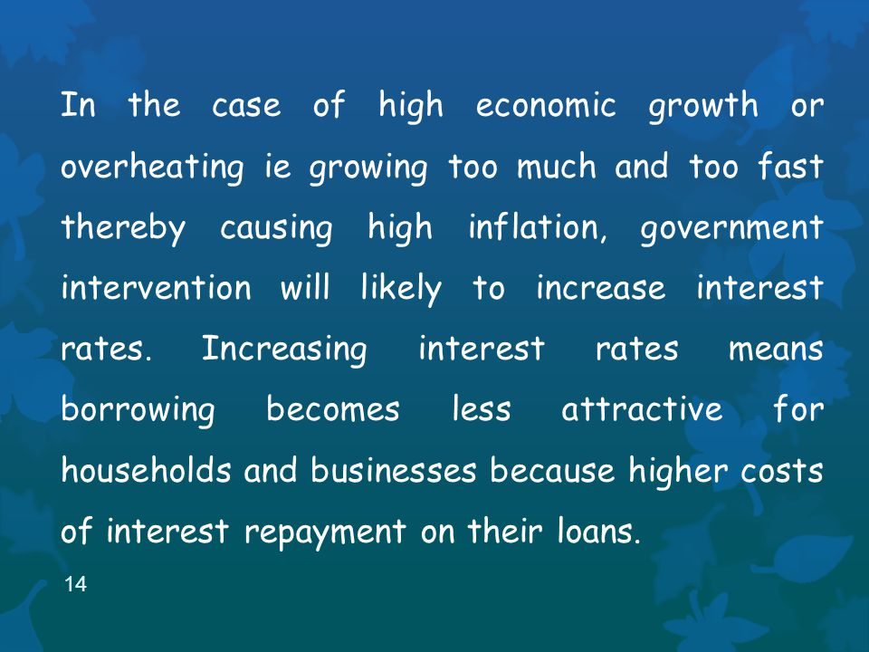 In the case of high economic growth or overheating ie growing too much and too fast thereby causing high inflation, government intervention will likely to increase interest rates.