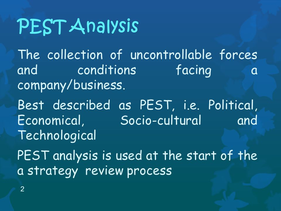 PEST Analysis The collection of uncontrollable forces and conditions facing a company/business.
