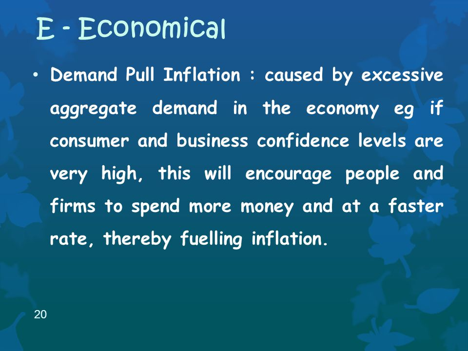 Demand Pull Inflation : caused by excessive aggregate demand in the economy eg if consumer and business confidence levels are very high, this will encourage people and firms to spend more money and at a faster rate, thereby fuelling inflation.