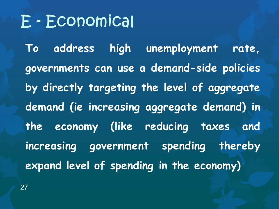 To address high unemployment rate, governments can use a demand-side policies by directly targeting the level of aggregate demand (ie increasing aggregate demand) in the economy (like reducing taxes and increasing government spending thereby expand level of spending in the economy) 27 E - Economical