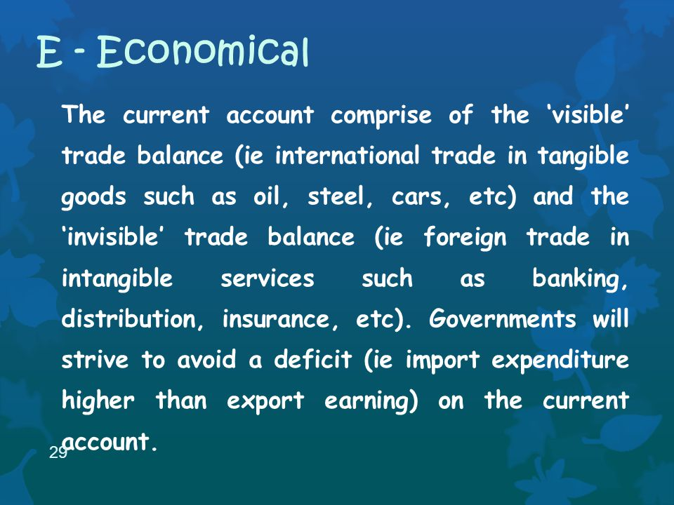 The current account comprise of the visible trade balance (ie international trade in tangible goods such as oil, steel, cars, etc) and the invisible trade balance (ie foreign trade in intangible services such as banking, distribution, insurance, etc).