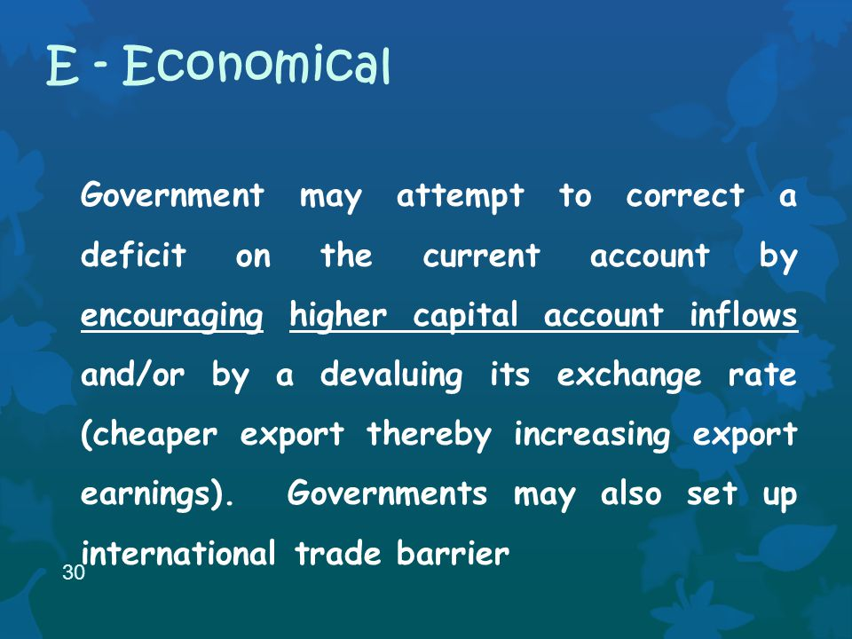 Government may attempt to correct a deficit on the current account by encouraging higher capital account inflows and/or by a devaluing its exchange rate (cheaper export thereby increasing export earnings).