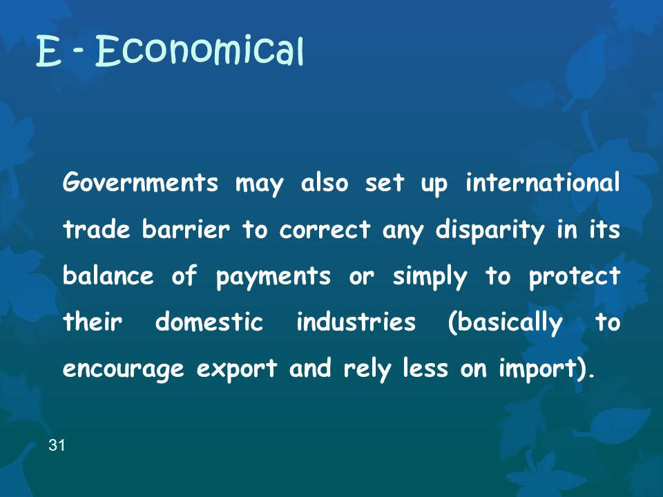 Governments may also set up international trade barrier to correct any disparity in its balance of payments or simply to protect their domestic industries (basically to encourage export and rely less on import).