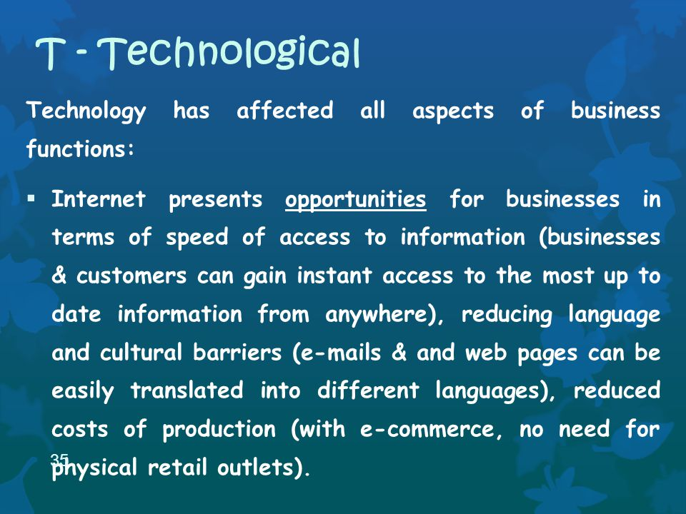 Technology has affected all aspects of business functions: Internet presents opportunities for businesses in terms of speed of access to information (businesses & customers can gain instant access to the most up to date information from anywhere), reducing language and cultural barriers (e-mails & and web pages can be easily translated into different languages), reduced costs of production (with e-commerce, no need for physical retail outlets).