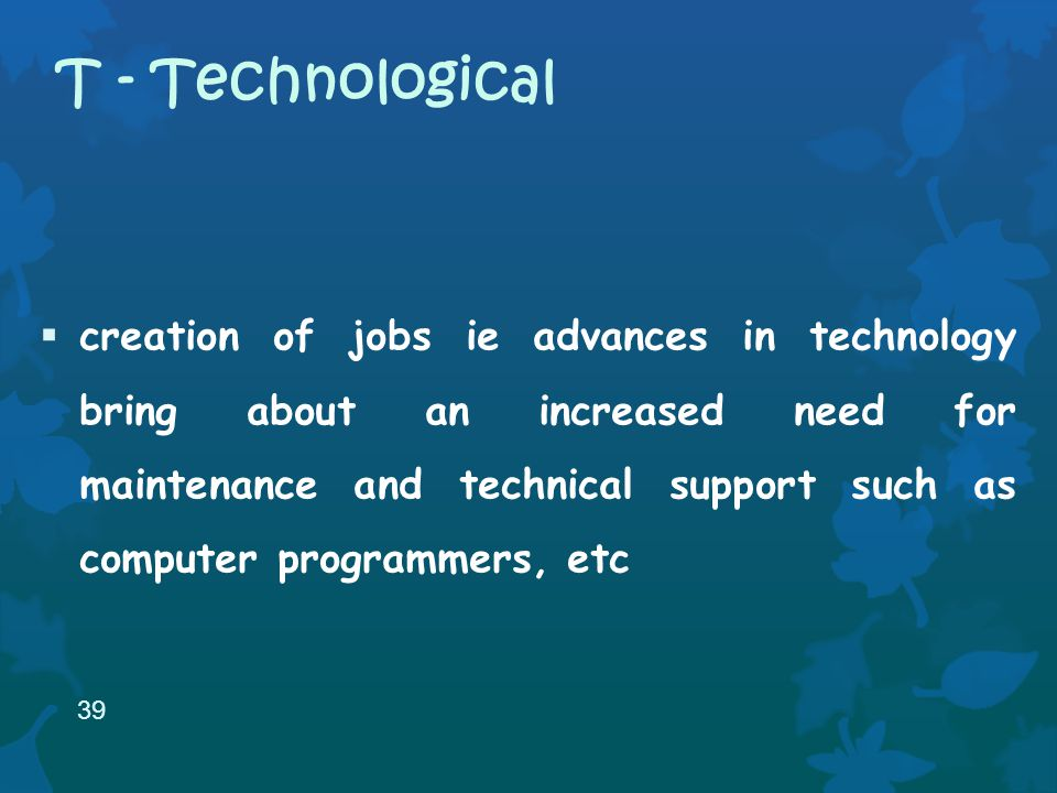 creation of jobs ie advances in technology bring about an increased need for maintenance and technical support such as computer programmers, etc 39 T - Technological