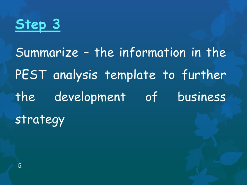 Step 3 Summarize – the information in the PEST analysis template to further the development of business strategy 5