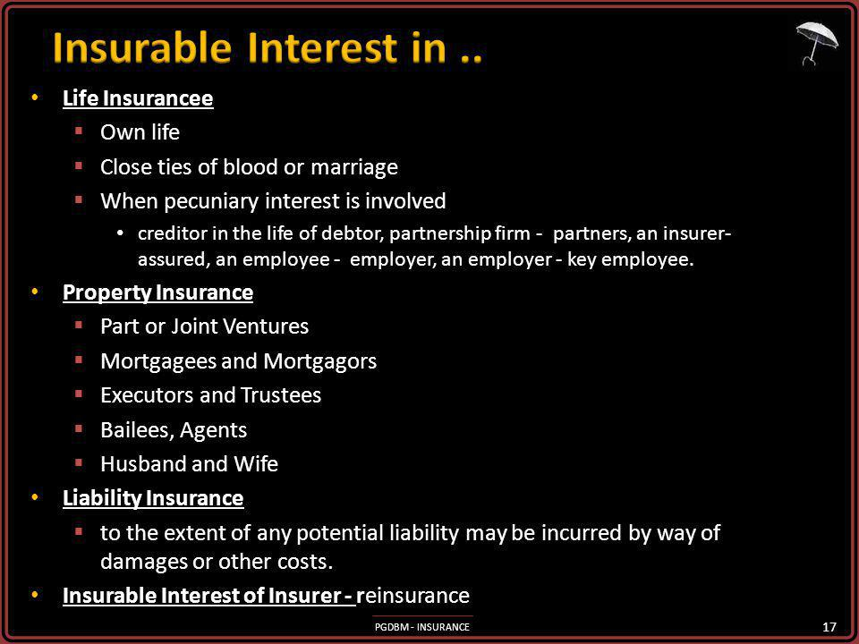 PGDBM - INSURANCE Life Insurancee Life Insurancee Own life Own life Close ties of blood or marriage Close ties of blood or marriage When pecuniary interest is involved When pecuniary interest is involved creditor in the life of debtor, partnership firm - partners, an insurer- assured, an employee - employer, an employer - key employee.