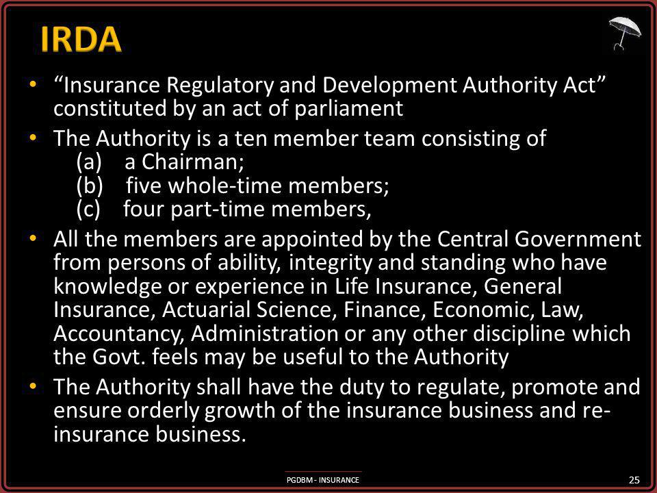 PGDBM - INSURANCE Insurance Regulatory and Development Authority Act constituted by an act of parliament Insurance Regulatory and Development Authority Act constituted by an act of parliament The Authority is a ten member team consisting of (a) a Chairman; (b) five whole-time members; (c) four part-time members, The Authority is a ten member team consisting of (a) a Chairman; (b) five whole-time members; (c) four part-time members, All the members are appointed by the Central Government from persons of ability, integrity and standing who have knowledge or experience in Life Insurance, General Insurance, Actuarial Science, Finance, Economic, Law, Accountancy, Administration or any other discipline which the Govt.