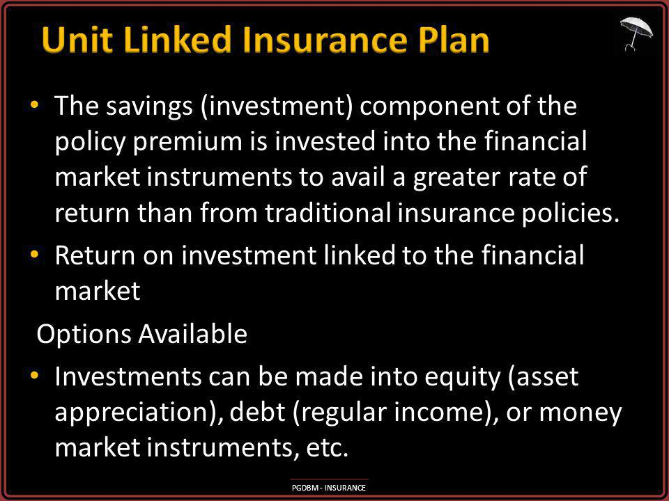 PGDBM - INSURANCE The savings (investment) component of the policy premium is invested into the financial market instruments to avail a greater rate o