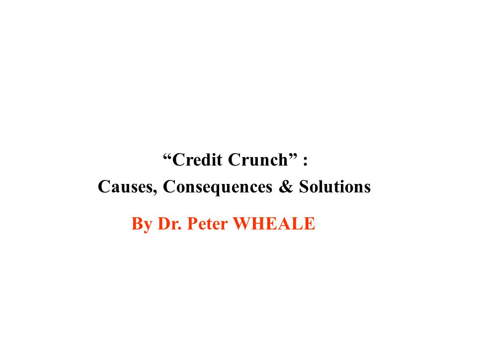 Credit Crunch : Causes, Consequences & Solutions By Dr. Peter WHEALE