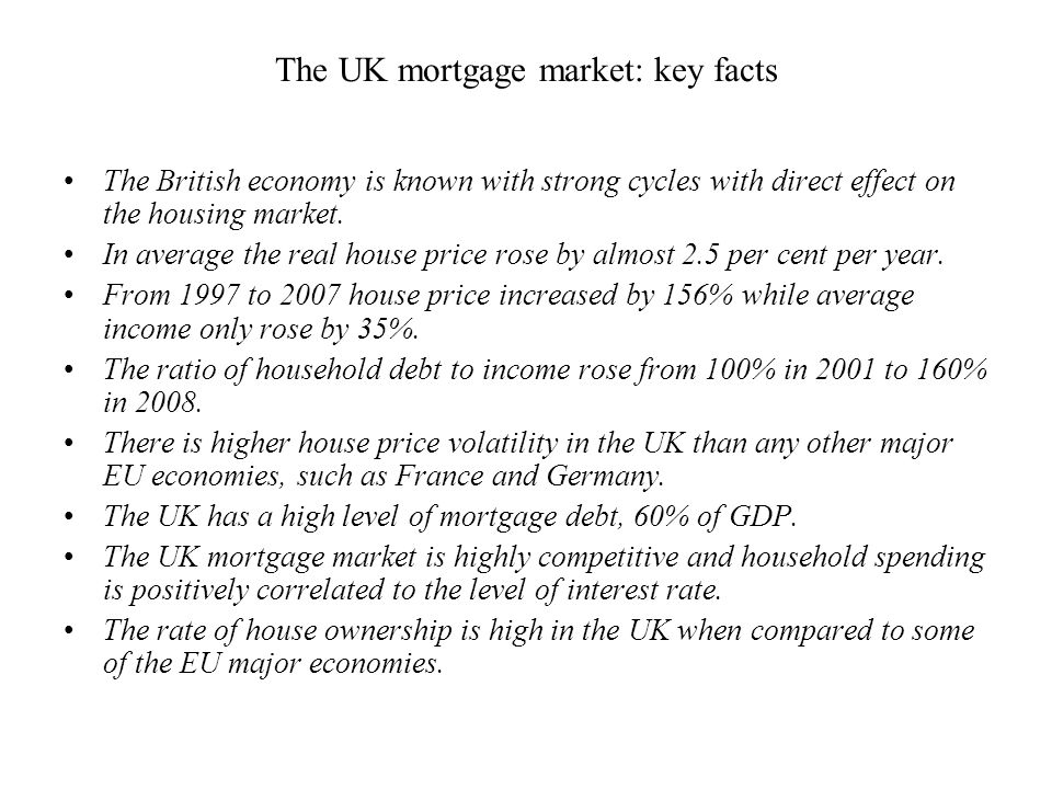 The UK mortgage market: key facts The British economy is known with strong cycles with direct effect on the housing market. In average the real house