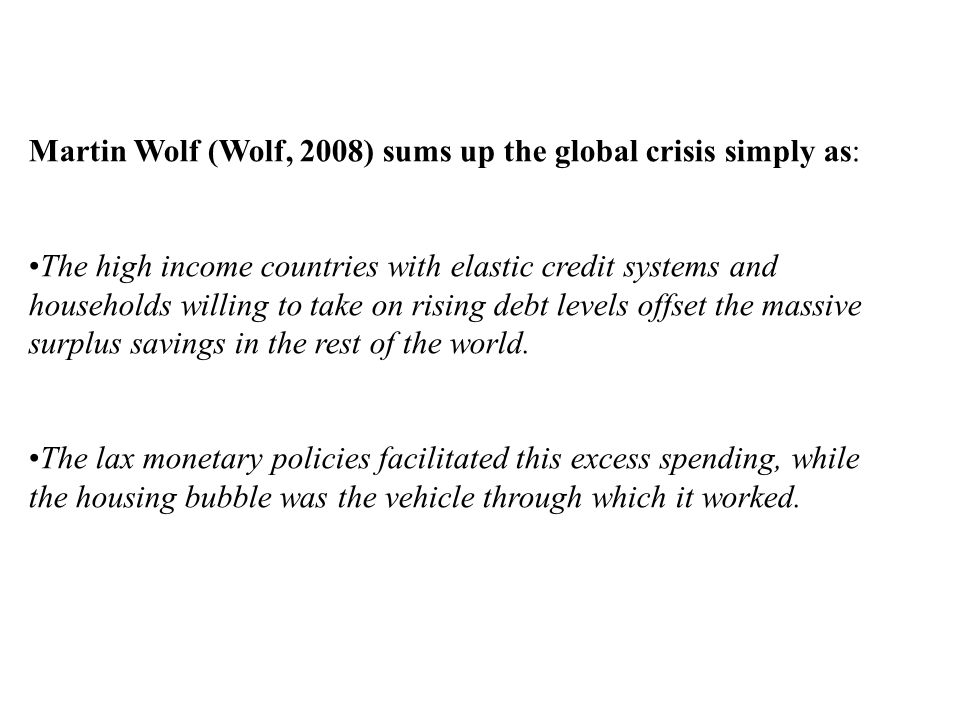 Martin Wolf (Wolf, 2008) sums up the global crisis simply as: The high income countries with elastic credit systems and households willing to take on