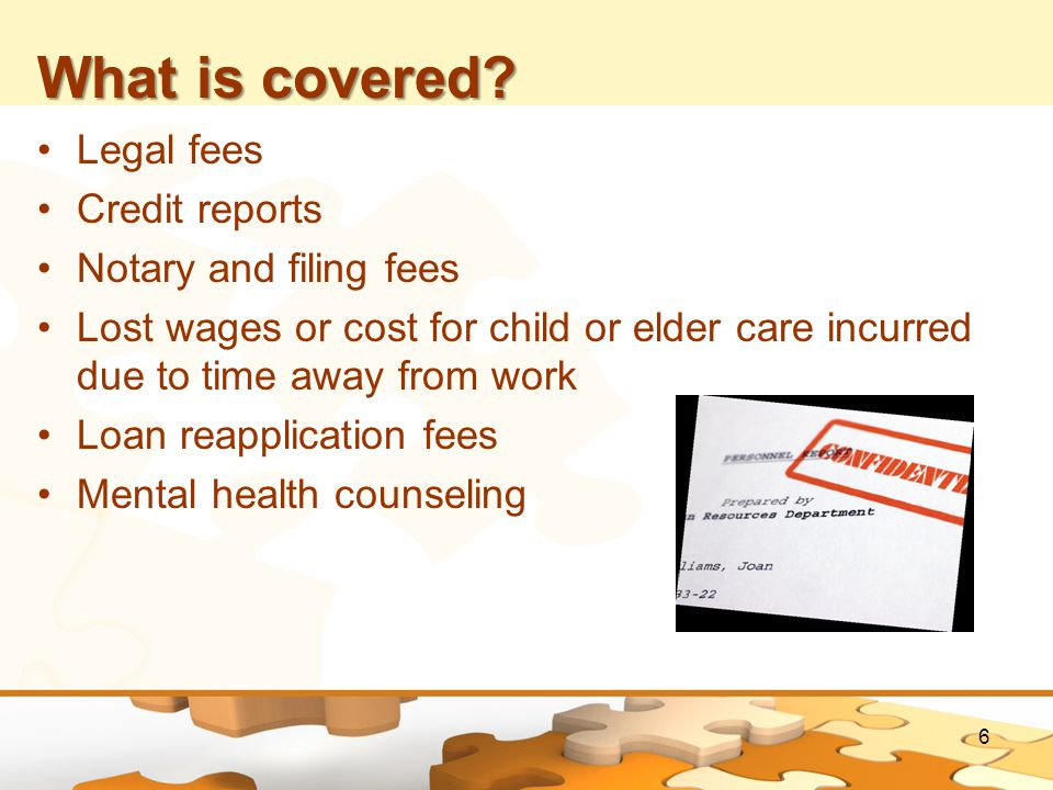 What is covered? Legal fees Credit reports Notary and filing fees Lost wages or cost for child or elder care incurred due to time away from work Loan