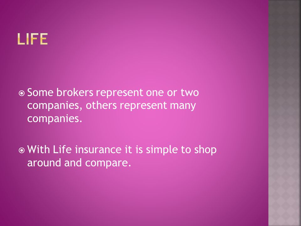 Some brokers represent one or two companies, others represent many companies.