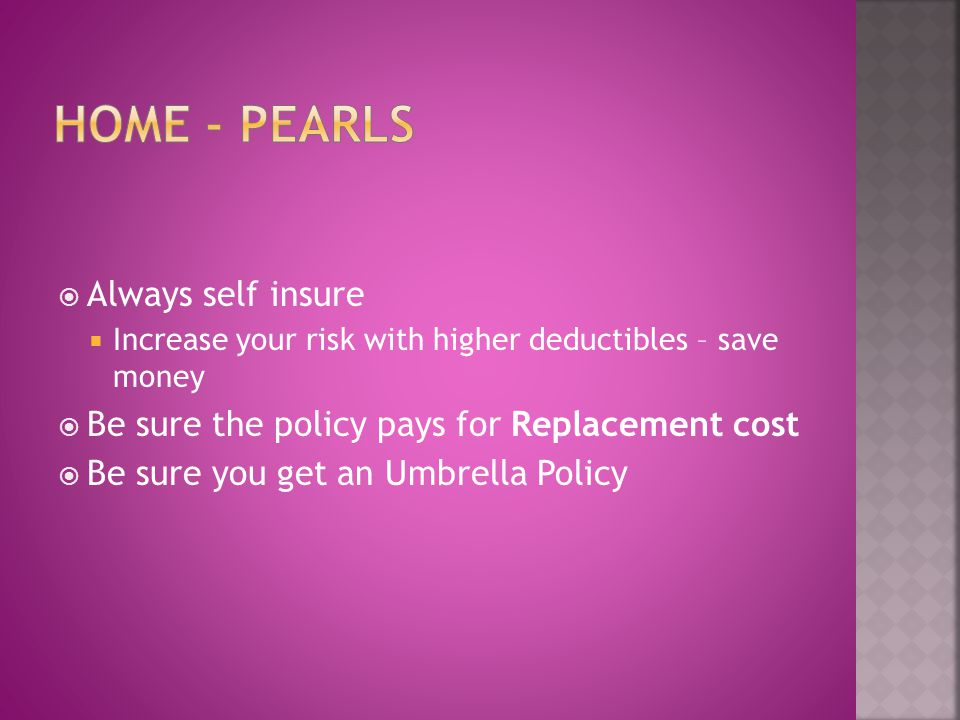 Always self insure Increase your risk with higher deductibles – save money Be sure the policy pays for Replacement cost Be sure you get an Umbrella Po