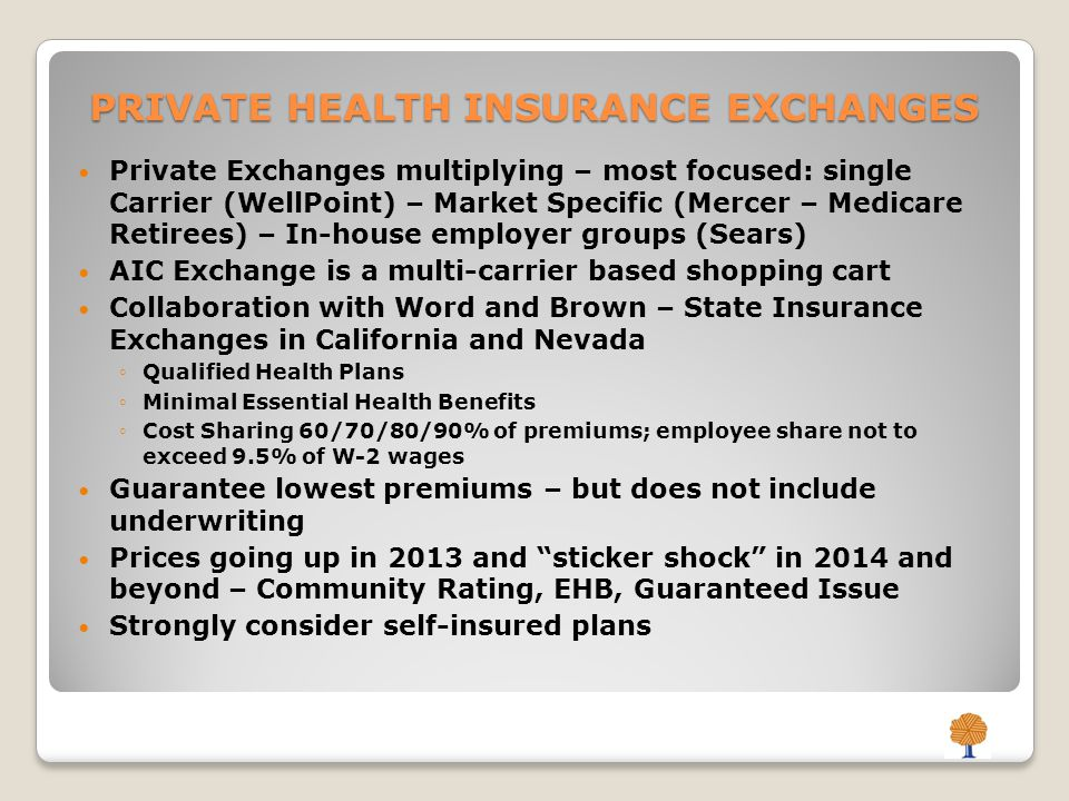 PRIVATE HEALTH INSURANCE EXCHANGES Private Exchanges multiplying – most focused: single Carrier (WellPoint) – Market Specific (Mercer – Medicare Retirees) – In-house employer groups (Sears) AIC Exchange is a multi-carrier based shopping cart Collaboration with Word and Brown – State Insurance Exchanges in California and Nevada Qualified Health Plans Minimal Essential Health Benefits Cost Sharing 60/70/80/90% of premiums; employee share not to exceed 9.5% of W-2 wages Guarantee lowest premiums – but does not include underwriting Prices going up in 2013 and sticker shock in 2014 and beyond – Community Rating, EHB, Guaranteed Issue Strongly consider self-insured plans