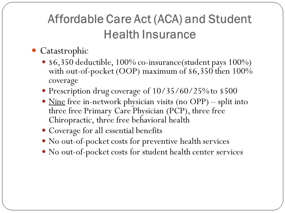 Affordable Care Act (ACA) and Student Health Insurance Catastrophic $6,350 deductible, 100% co-insurance(student pays 100%) with out-of-pocket (OOP) maximum of $6,350 then 100% coverage Prescription drug coverage of 10/35/60/25% to $500 Nine free in-network physician visits (no OPP) – split into three free Primary Care Physician (PCP), three free Chiropractic, three free behavioral health Coverage for all essential benefits No out-of-pocket costs for preventive health services No out-of-pocket costs for student health center services