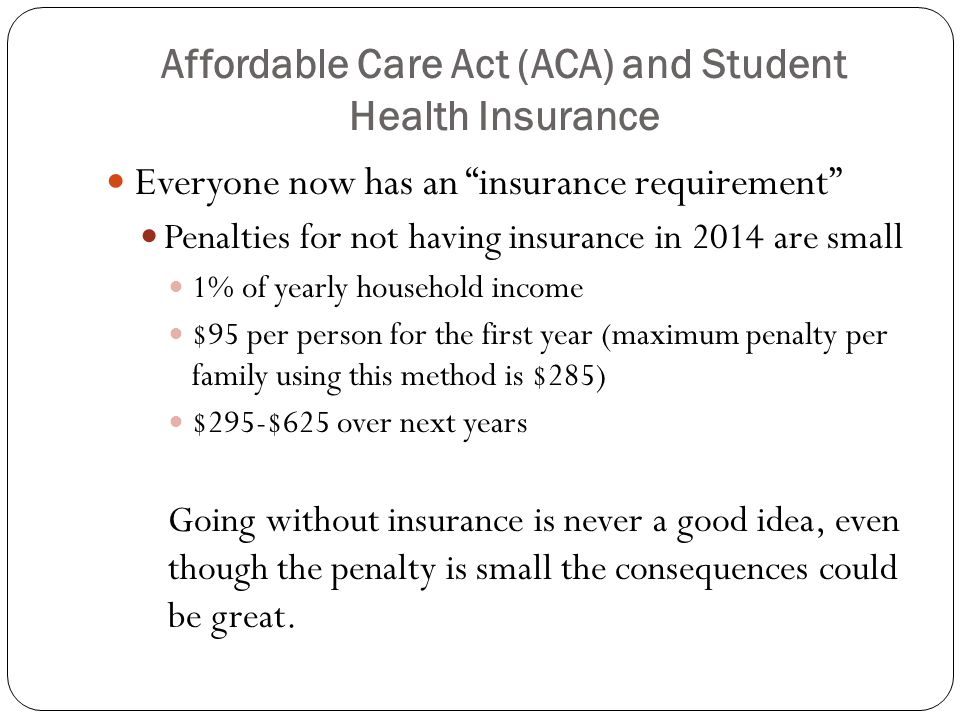 Affordable Care Act (ACA) and Student Health Insurance No exclusions because of pre-existing condition Minimum essential benefits must include at least the following: No cap on lifetime benefits No annual cap on benefits – for example mental health, substance abuse disorder services, and behavioral health treatment (including counseling and psychotherapy) In-network preventive care with no out of pocket cost to student