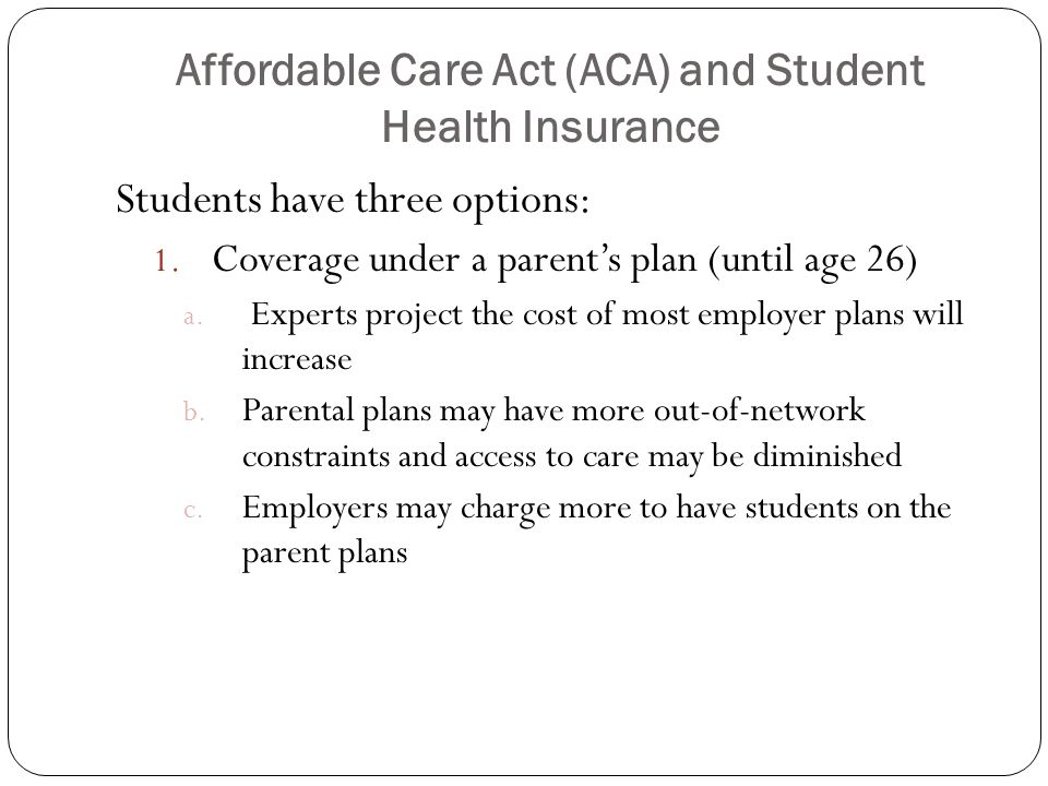 Affordable Care Act (ACA) and Student Health Insurance Students have three options: 1.