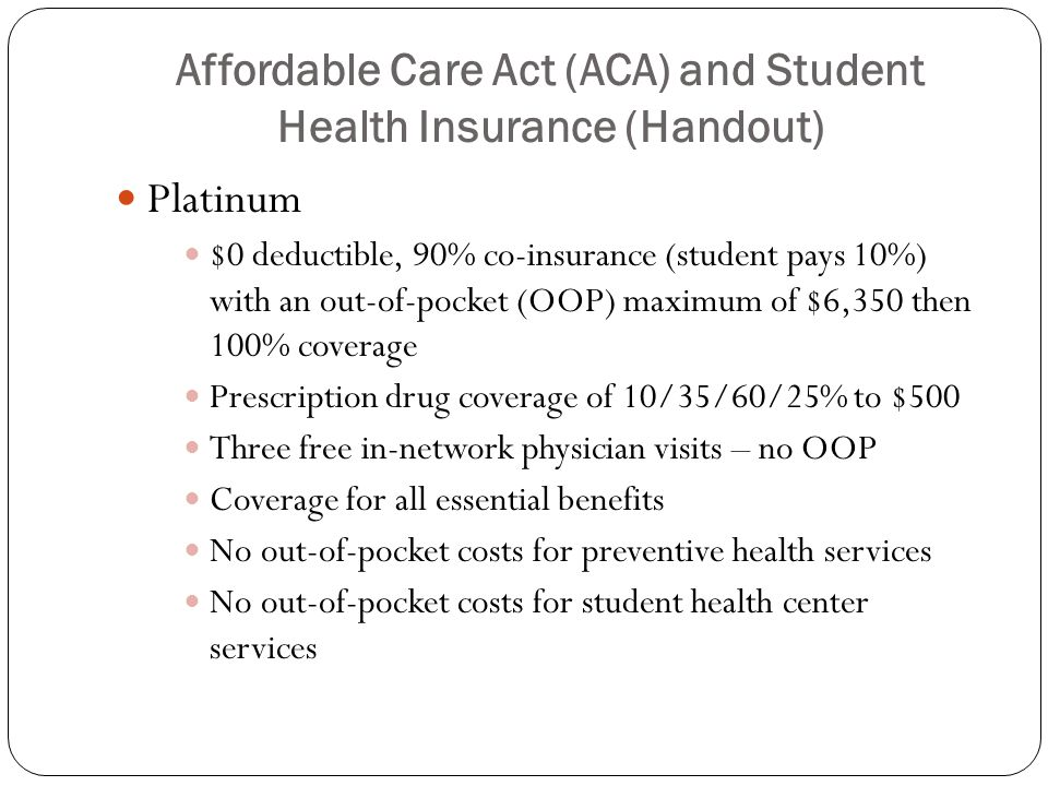Affordable Care Act (ACA) and Student Health Insurance Gold $0 deductible, 70% co-insurance (student pays 30%) with out-of-pocket (OOP) maximum of $6,350 then 100% coverage Prescription drug coverage of 10/35/60/25% to $500 Three free in-network physician visits – no out-of-pocket costs Coverage for all essential benefits No out-of-pocket costs for preventive health services No out-of-pocket costs for student health center services