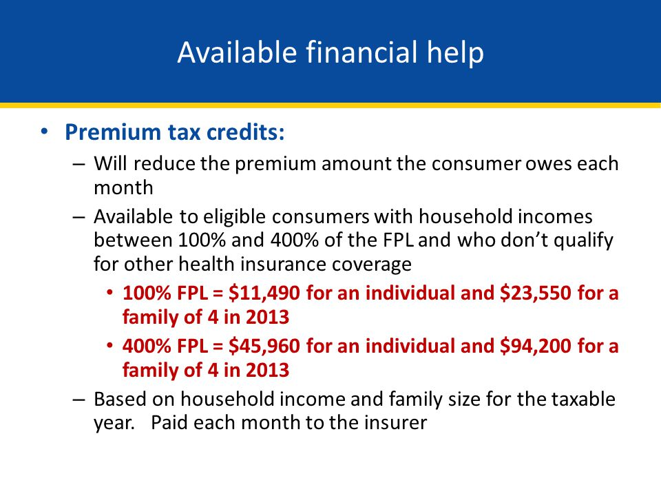 Available financial help Premium tax credits: – Will reduce the premium amount the consumer owes each month – Available to eligible consumers with hou