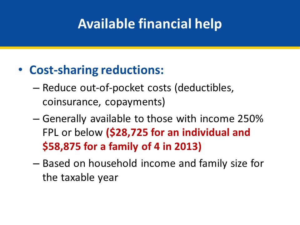 Available financial help Cost-sharing reductions: – Reduce out-of-pocket costs (deductibles, coinsurance, copayments) – Generally available to those w