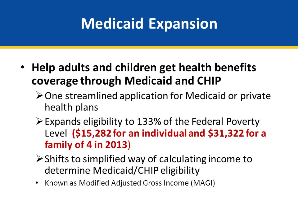 Medicaid Expansion Help adults and children get health benefits coverage through Medicaid and CHIP One streamlined application for Medicaid or private