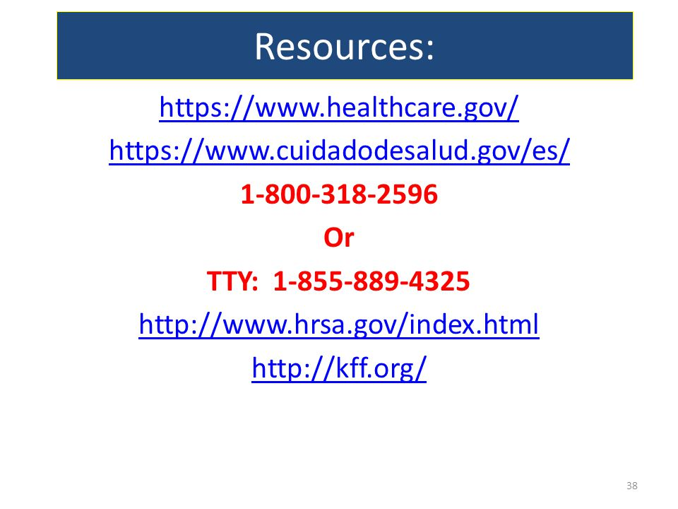 Resources: https://www.healthcare.gov/ https://www.cuidadodesalud.gov/es/ 1-800-318-2596 Or TTY: 1-855-889-4325 http://www.hrsa.gov/index.html http://