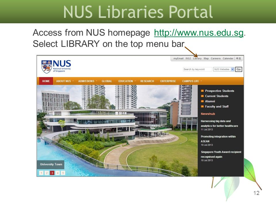 NUS Libraries Portal 12 Access from NUS homepage http://www.nus.edu.sg. Select LIBRARY on the top menu barhttp://www.nus.edu.sg