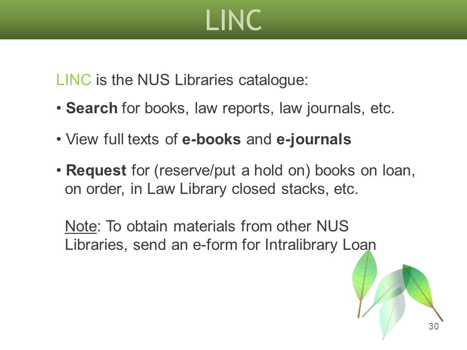 LINC 30 LINC is the NUS Libraries catalogue: Search for books, law reports, law journals, etc. View full texts of e-books and e-journals Request for (