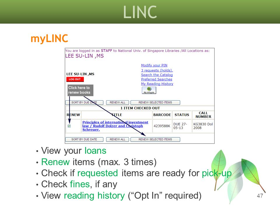 LINC 47 myLINC View your loans Renew items (max. 3 times) Check if requested items are ready for pick-up Check fines, if any View reading history (Opt